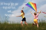 Things We did that our Kids will Never do